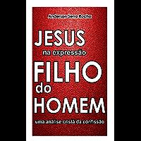 Jesus na expressão Filho do Homem: Uma análise cristã da confissão