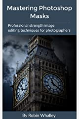 Mastering Photoshop Masks: Professional Strength Image Editing Techniques for Photographers Kindle Edition