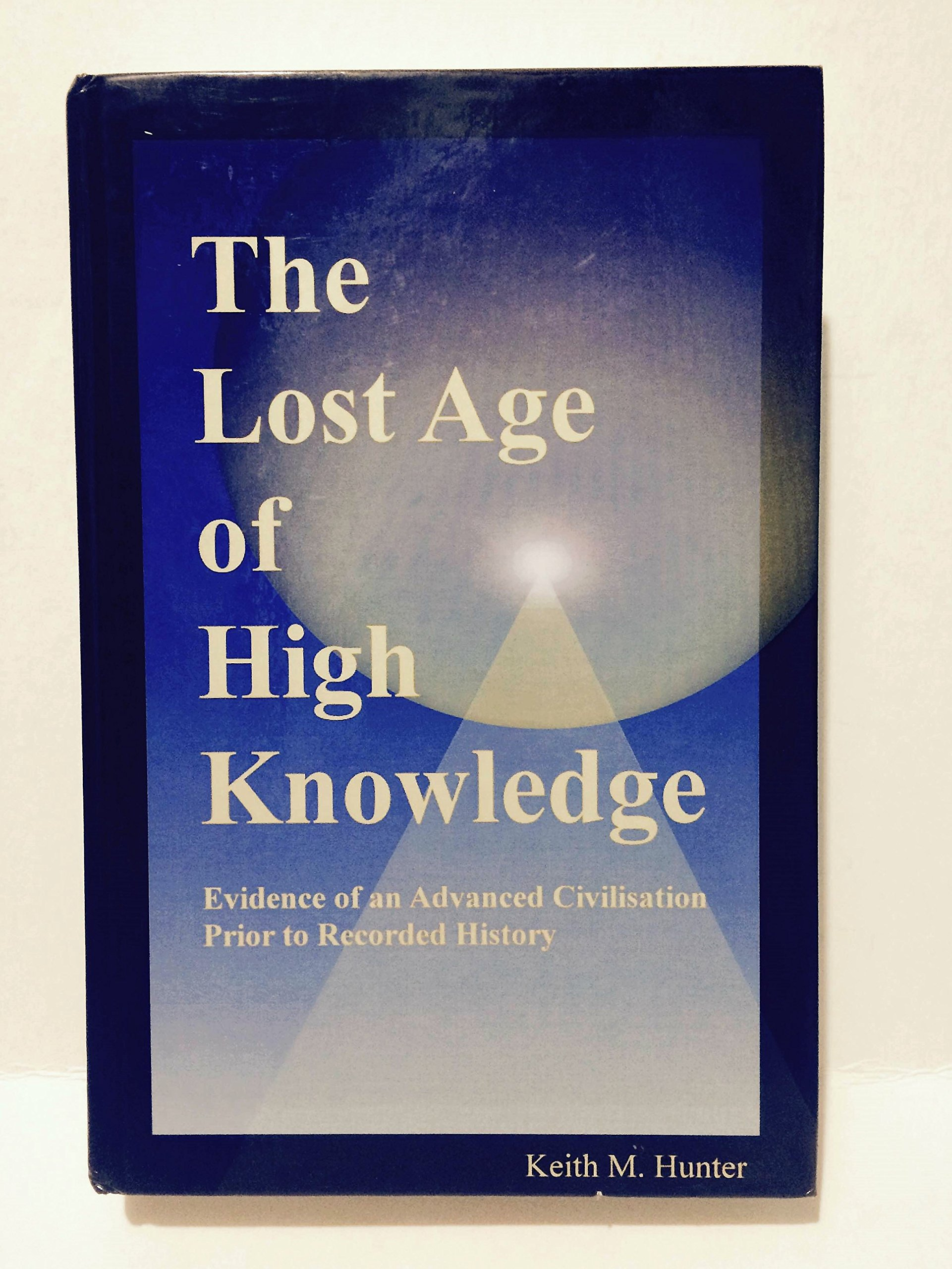 The Lost Age Of High Knowledge: Evidence Of An Advanced Civilisation Prior  To Recorded History: Keith Matthew Hunter: 9780956456304: Amazon: Books