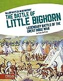 The Battle of Little Bighorn: Legendary Battle of the Great Sioux War (Major Battles in Us History)
