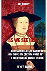 As We See Her: Philosophical Essay Related to 16th thru 20th Century World Art & Renderings of Female Images Kindle Edition