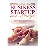 Home Healthcare Business Startup on a Budget: How to Start, Run and Grow Your Own Home care, Senior Care and Home Health…