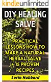 DIY Healing Salve: Practical Lessons How to Make a Natural Herbal Salve + 15 Proven Recipes