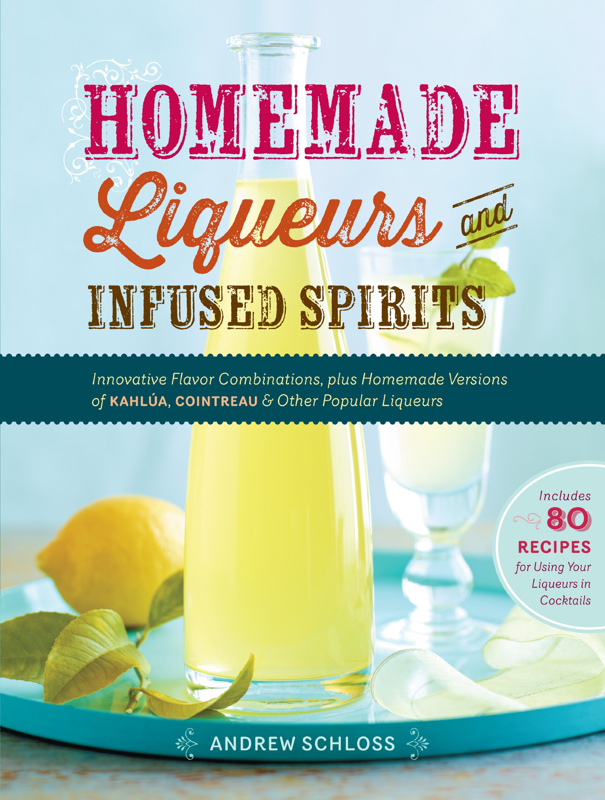 Homemade Liqueurs And Infused Spirits  Innovative Flavor Combinations Plus Homemade Versions Of Limoncello Triple Sec And Other Popular Liqueurs