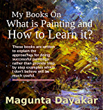 My Books on What is Painting and How to Learn it? (Magunta Dayakar Art Class Series Book 9)
