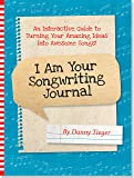 I Am Your Songwriting Journal -- Turn Your Amazing Ideas into Awesome Songs!