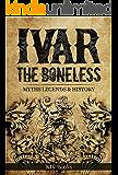 IVAR THE BONELESS: Myths Legends & History (Vikings Book 1)