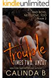 Trouble Times Two UNCUT (Bad Boys Need Love, Too Book 2)