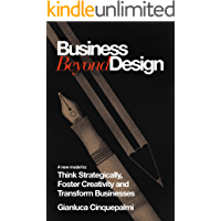 Business Beyond Design: A new model to Think Strategically, Foster Creativity and Transform Businesses (Timeless Book 1)