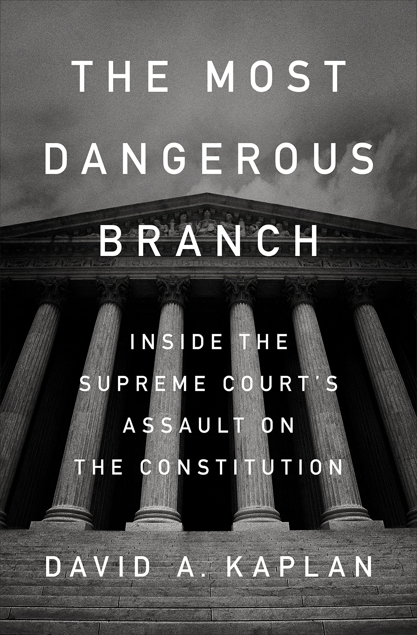 The Most Dangerous Branch: Inside the Supreme Court's Assault on the Constitution