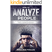 HOW TO ANALYZE PEOPLE: Get to know what people are thinking and respond in the best possible way - gain distinct advantage in social, personal, and professional environments