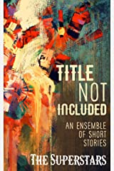 Title Not Included: An Ensemble of Short Stories Kindle Edition