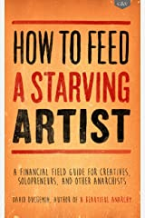 How to Feed A Starving Artist: A Financial Field Guide for Creatives, Solopreneurs, & Other Anarchists Kindle Edition