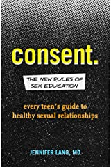 Consent: The New Rules of Sex Education: Every Teen's Guide to Healthy Sexual Relationships Kindle Edition