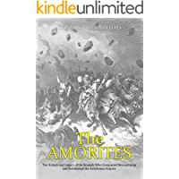 The Amorites: The History and Legacy of the Nomads Who Conquered Mesopotamia and Established the Babylonian Empire