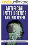 Artificial Intelligence: Taking Over - How Will AI and Machine Learning Impact Your Life? (English Edition)