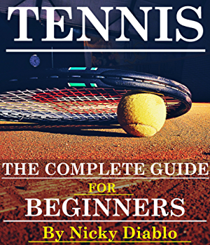 Tennis: The Complete Guide For Beginners (Sports; Fitness; Nutrition; Exercise; Fun; Learning)