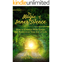 The Magic of Inner Silence: How to Connect With Nature and Rediscover Your Joy of Life