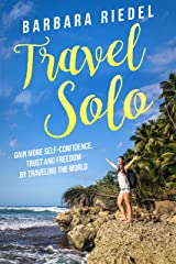 Travel Solo: Gain More Self-Confidence, Trust and Freedom by Traveling the World Kindle Edition
