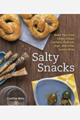 Salty Snacks: Make Your Own Chips, Crisps, Crackers, Pretzels, Dips, and Other Savory Bites Paperback