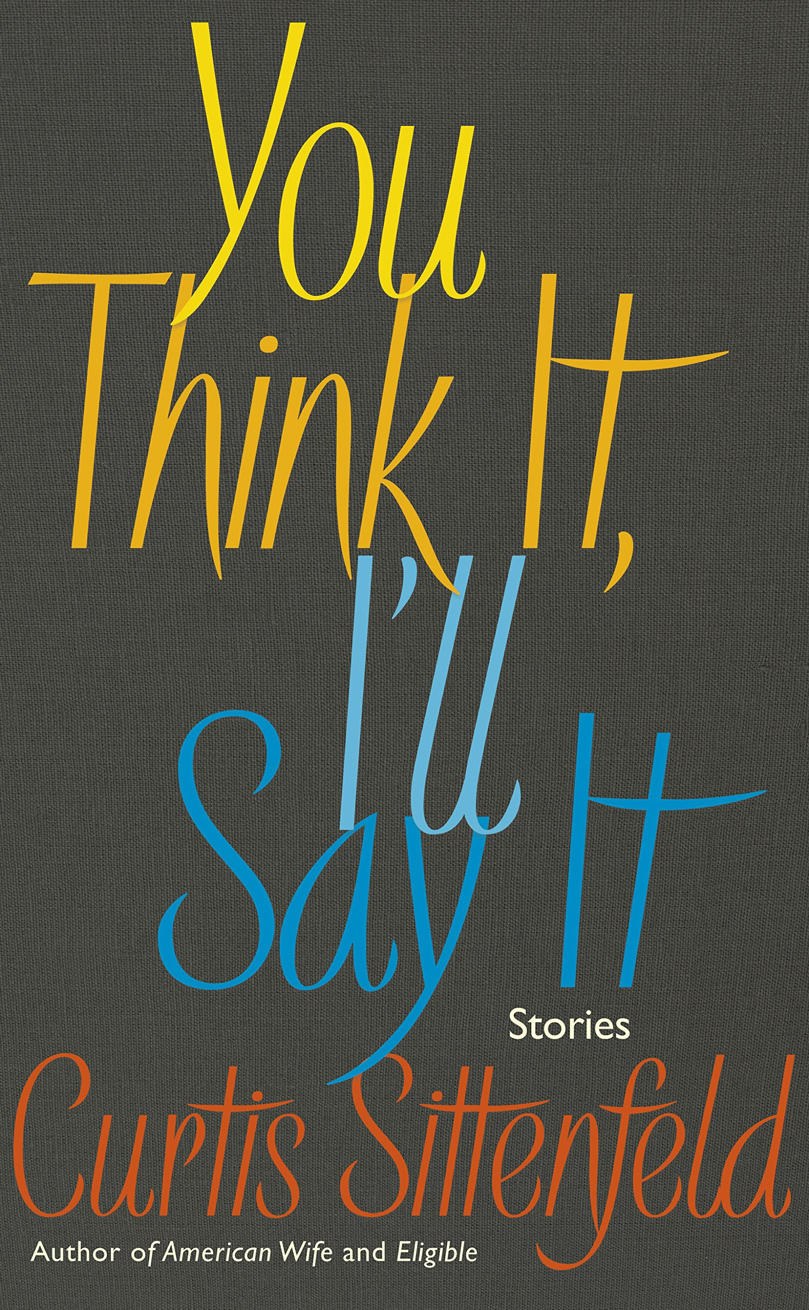 You Think It, I'll Say It: Ten scorching stories of self-deception by the Sunday Times bestselling author: Amazon.co.uk: Sittenfeld, Curtis: 9780857525383: Books