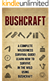 BUSHCRAFT: A Complete Wilderness Survival Guide! How to Survive in the Wild using Bushcraft (English Edition)