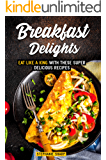 Breakfast Delights: Eat Like a King with These Super Delicious Recipes