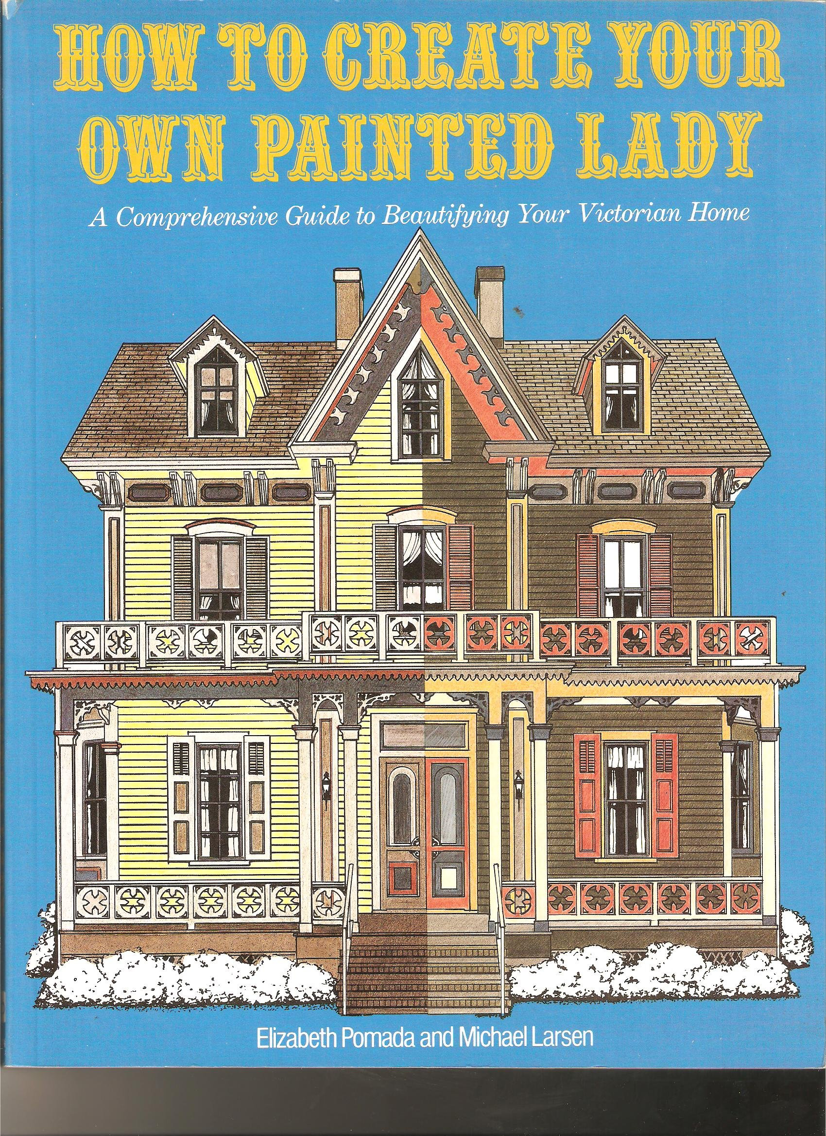 How To Create Your Own Painted Lady A Comprehensive Guide To Beautifying Your Victorian Home Pomada Elizabeth Larsen Michael 9780525484745 Amazon Com Books