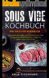 Sous Vide Kochbuch: Das Sous Vide Kochbuch. Zahlreiche gesunde und schnelle Sous Vide Rezepte zum Nachmachen. Inklusive vieler Tipps und Tricks.