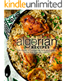 Algerian Recipes: From Algiers to Constantine, Taste all of Algeria, in One Easy Algerian Cookbook