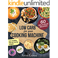 Low Carb for your cooking machine: The cookbook with 60 light and delicious recipes - How to eat healthy and lose weight