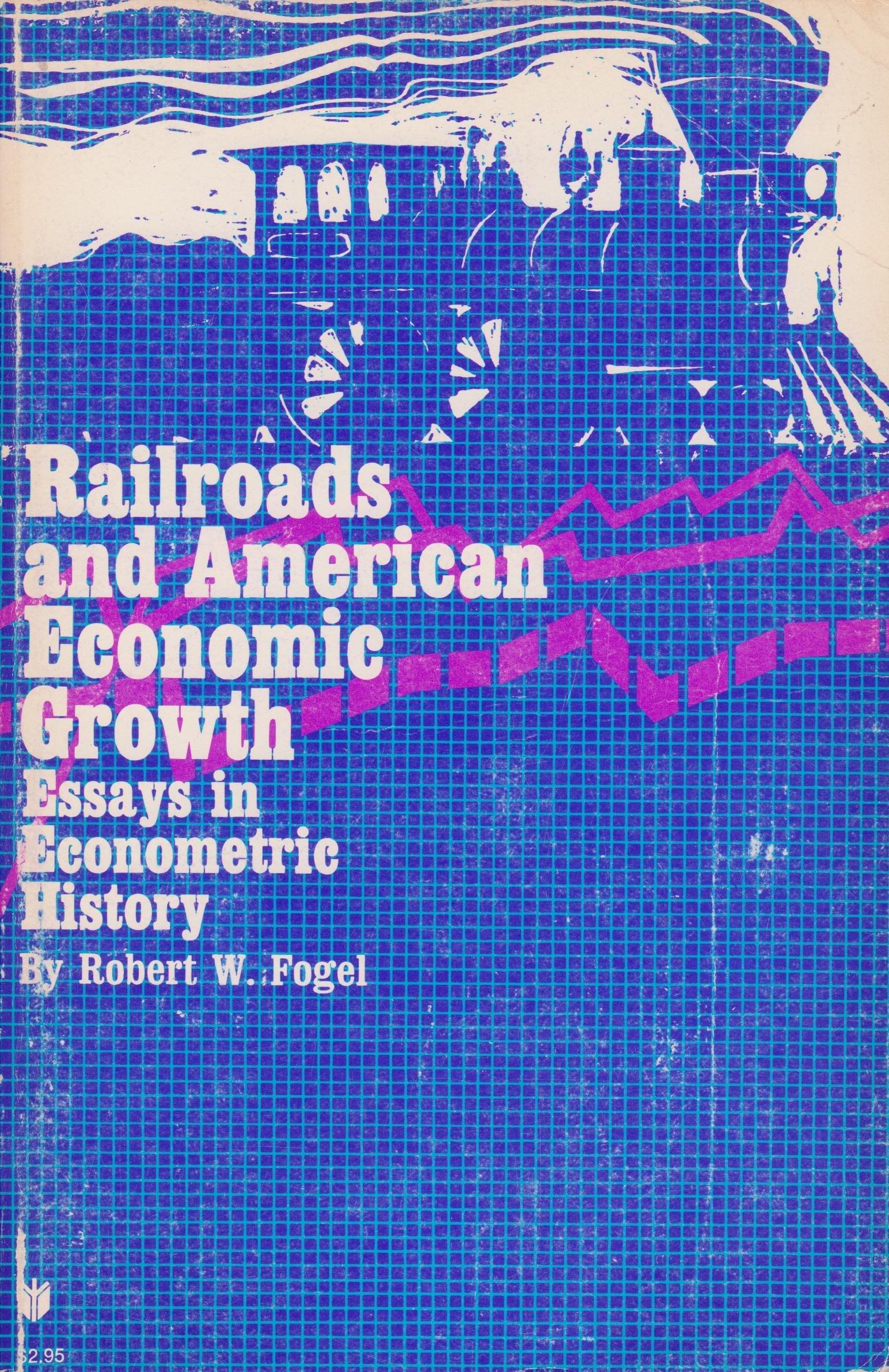 Railroads and American Economic Growth: Essays in Econometric History