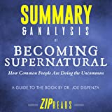 Summary & Analysis of Becoming Supernatural: How Common People Are Doing the Uncommon | A Guide to the Book by Dr. Joe Dispenza