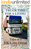 Truck This For A Living: Tales of a UK Lorry Driver (English Edition)