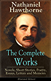 The Complete Works of Nathaniel Hawthorne: Novels, Short Stories, Poetry, Essays, Letters and Memoirs (Illustrated Edition): The Scarlet Letter with its ... Romance, Tanglewood Tales, Birthmark...