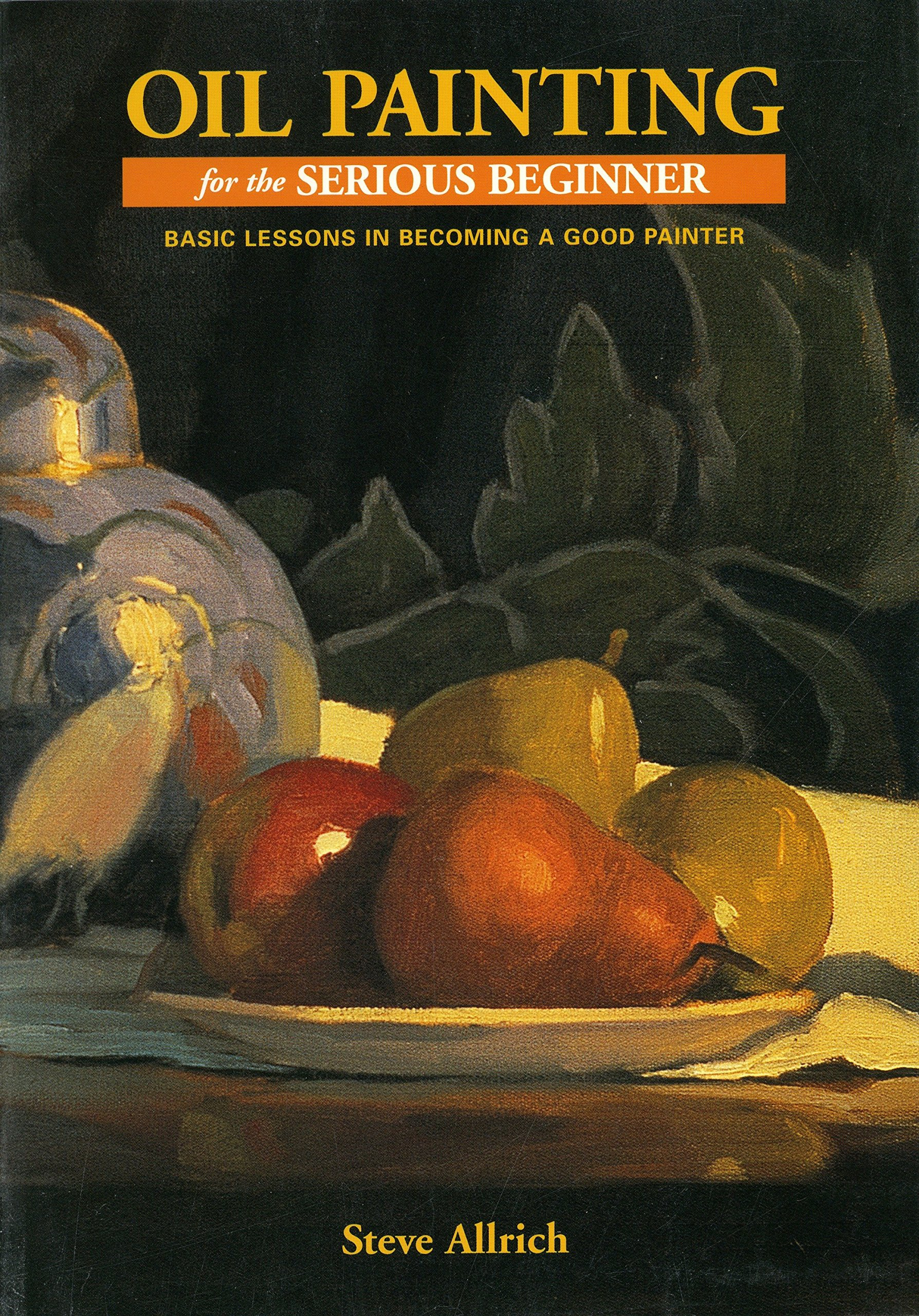 Oil Painting for the Serious Beginner: Basic Lessons in Becoming a Good  Painter: Steve Allrich: 9780823032693: Amazon.com: Books