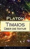 Timaios - Über die Natur (Vollständige deutsche Ausgabe): Seiendes + Der Entstehungsgrund und die Einzigkeit des Kosmos + Die Erschaffung des Weltkörpers ... und der übrigen Lebewesen + Der Raum...