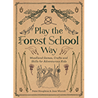 Play the Forest School Way: Woodland Games, Crafts and Skills for Adventurous Kids: Woodland Games and Crafts for…