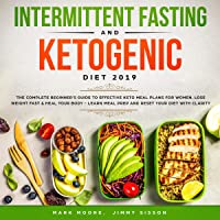 Intermittent Fasting and Ketogenic Diet 2019: The Complete Beginner's Guide to Effective Keto Meal Plans for Women, Lose Weight Fast and Heal Your Body - Learn Meal Prep and Reset Your Diet with Clarity