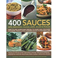 400 Sauces, Dips, Dressings, Salsas, Jams, Jellies & Pickles: How To Add Something Special To Every Dish For Every Occasion, From Classic Cooking ... Shown In More Than 1500 Stunning Photographs