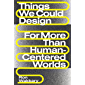 Things We Could Design: For More Than Human-Centered Worlds (Design Thinking, Design Theory)