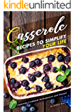 Casserole Recipes to Simplify your Life: Casserole Cookbook for Beginners and Beyond