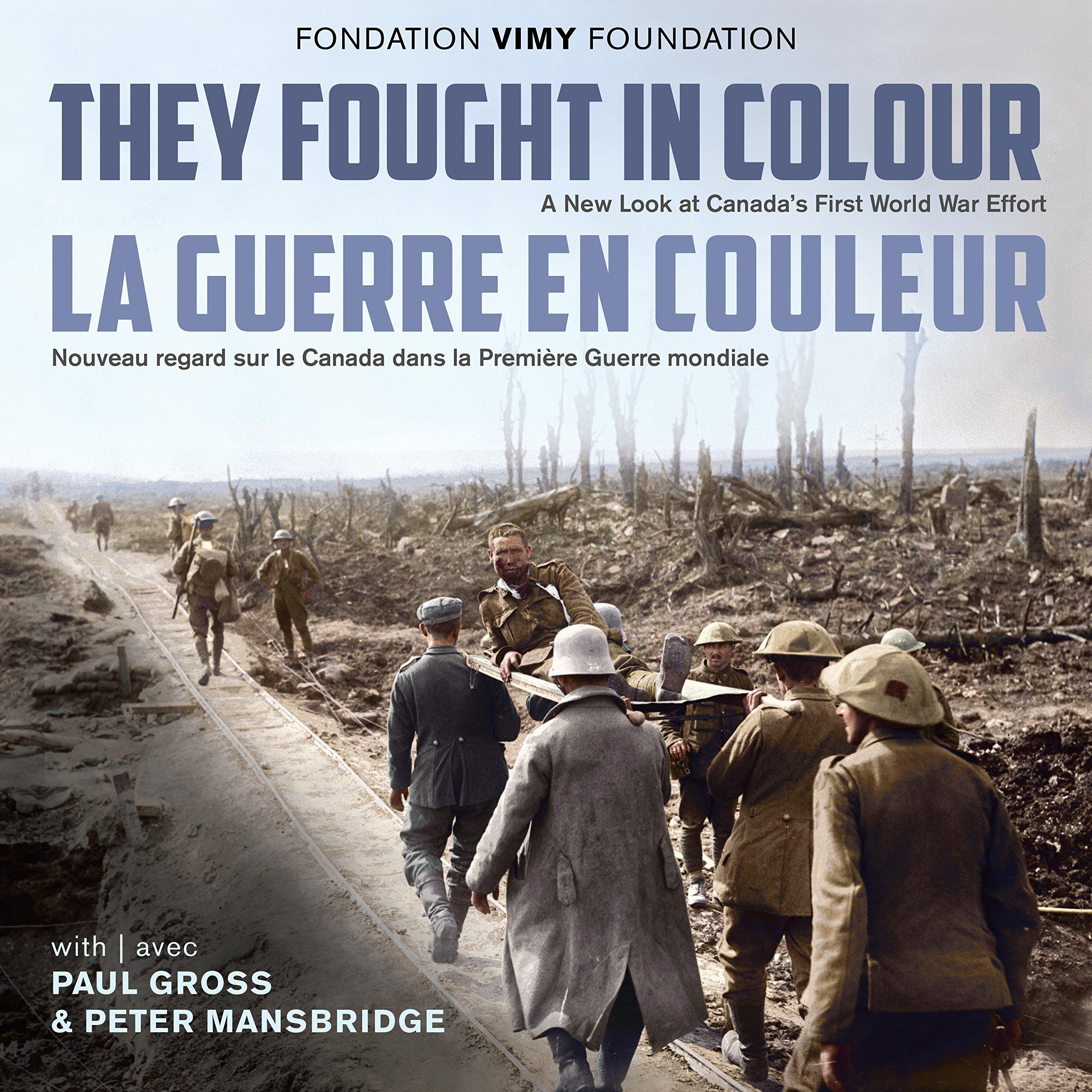They Fought in Colour / La Guerre en couleur: A New Look at Canada's First  World War Effort / Nouveau regard sur le Canada dans la Première Guerre  mondiale: ...