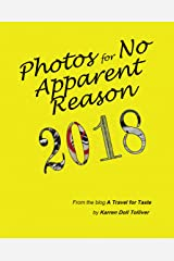 Photos for No Apparent Reason 2018: ...and the stories behind those unrelated pictures at the end of each A Travel for Taste blog post Kindle Edition