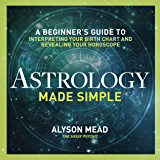 Astrology Made Simple: A Beginner's Guide to Interpreting Your Birth Chart and Revealing Your Horoscope