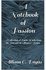 A Notebook of Passion: A Collection of Poetic Works from the Journals of Allison C. Dugas (Passion Series 1) Kindle Edition