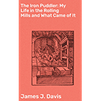 The Iron Puddler: My Life in the Rolling Mills and What Came of It (English Edition)