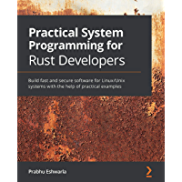 Practical System Programming for Rust Developers: Build fast and secure software for Linux/Unix systems with the help of…