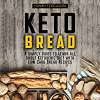 Keto Bread: A Simply Guide to Learn All About Ketogenic Diet with Low Carb Bread Recipes