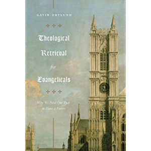 Theological Retrieval for Evangelicals: Why We Need Our Past to Have a Future